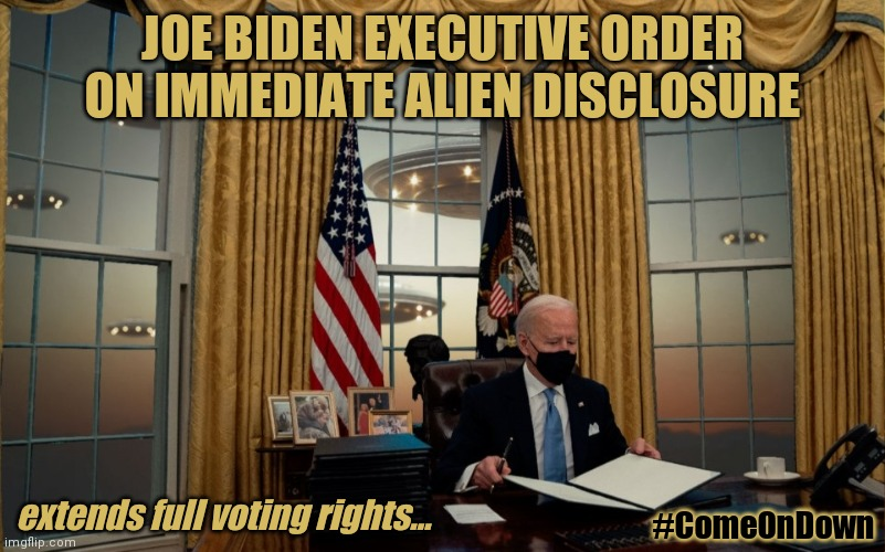 Believe in UFOs? Ready for Alien Disclosure? Joe Biden goes to Hollywood. #CastleRockStudios |  JOE BIDEN EXECUTIVE ORDER ON IMMEDIATE ALIEN DISCLOSURE; extends full voting rights... #ComeOnDown | image tagged in ancient aliens,upvotes,hollywood,potus,executive orders,the great awakening | made w/ Imgflip meme maker