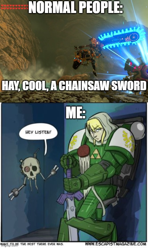 Normal vs 40k |  NORMAL PEOPLE:; HAY, COOL, A CHAINSAW SWORD; ME: | image tagged in warhammer 40k,legend of zelda,funny | made w/ Imgflip meme maker
