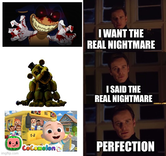 Ah cocomelon scared me it gave me a nightmare halp |  I WANT THE REAL NIGHTMARE; I SAID THE REAL NIGHTMARE; PERFECTION | image tagged in perfection | made w/ Imgflip meme maker