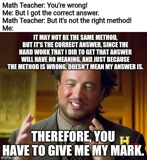 Ancient Aliens |  Math Teacher: You're wrong! Me: But I got the correct answer. Math Teacher: But it's not the right method! Me:; IT MAY NOT BE THE SAME METHOD, BUT IT'S THE CORRECT ANSWER, SINCE THE HARD WORK THAT I DID TO GET THAT ANSWER WILL HAVE NO MEANING. AND JUST BECAUSE THE METHOD IS WRONG, DOESN'T MEAN MY ANSWER IS. THEREFORE, YOU HAVE TO GIVE ME MY MARK. | image tagged in memes,ancient aliens,math teacher,math,history channel,mathematics | made w/ Imgflip meme maker