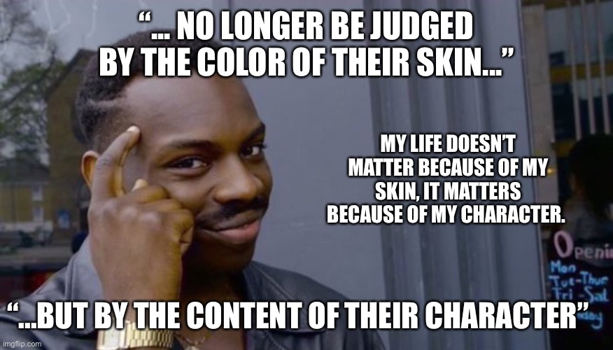 "Character is what matters more than skin color |  ""... NO LONGER BE JUDGED BY THE COLOR OF THEIR SKIN...""; MY LIFE DOESN'T MATTER BECAUSE OF MY SKIN, IT MATTERS BECAUSE OF MY CHARACTER. ""...BUT BY THE CONTENT OF THEIR CHARACTER"" 