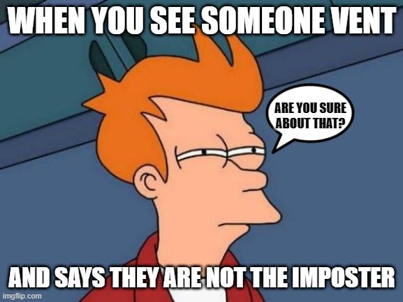 NOT TRUE! |  WHEN YOU SEE SOMEONE VENT; ARE YOU SURE ABOUT THAT? AND SAYS THEY ARE NOT THE IMPOSTER | image tagged in memes,futurama fry,among us,imposter,are you sure about that | made w/ Imgflip meme maker