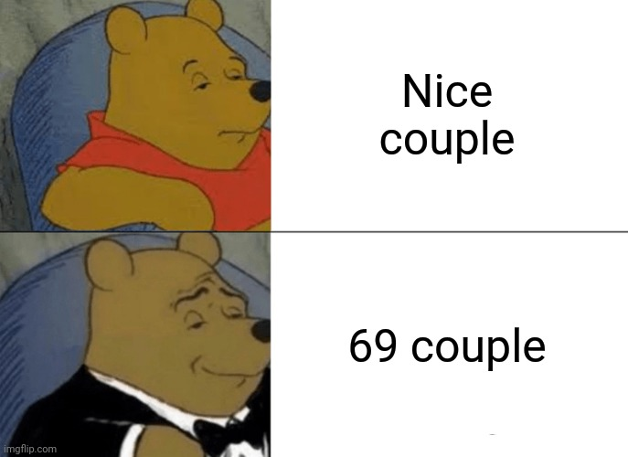 Better way to appreciate |  Nice couple; 69 couple | image tagged in memes,tuxedo winnie the pooh | made w/ Imgflip meme maker