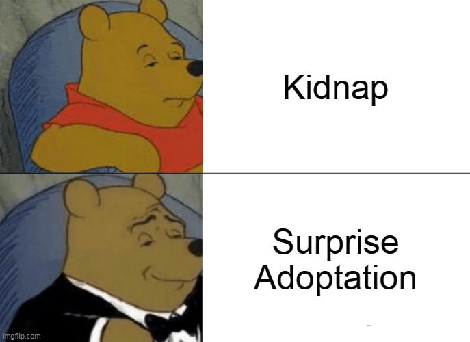 Tuxedo Winnie The Pooh |  Kidnap; Surprise Adoptation | image tagged in memes,tuxedo winnie the pooh | made w/ Imgflip meme maker