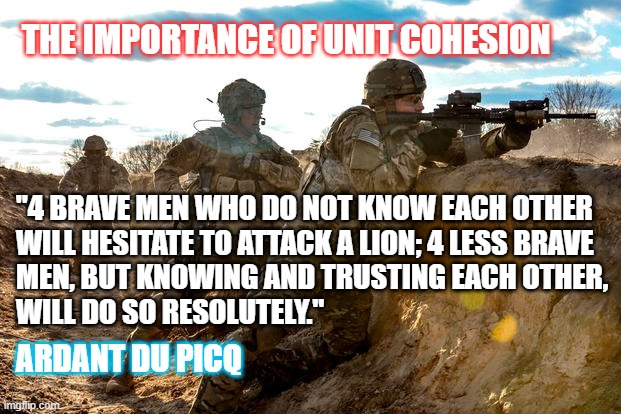 "IMPORTANCE OF UNIT COHESION |  THE IMPORTANCE OF UNIT COHESION; ""4 BRAVE MEN WHO DO NOT KNOW EACH OTHER  WILL HESITATE TO ATTACK A LION; 4 LESS BRAVE MEN, BUT KNOWING AND TRUSTING EACH OTHER, WILL DO SO RESOLUTELY.""; ARDANT DU PICQ 
