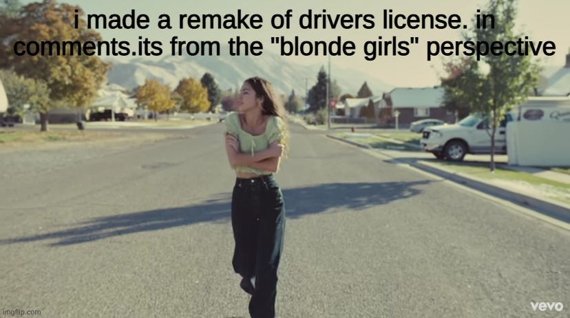 "i made a remake of drivers license. in comments.its from the ""blonde girls"" perspective 