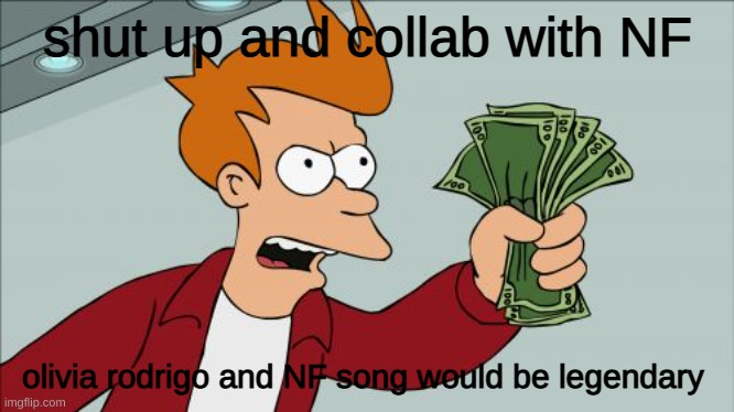 just please |  shut up and collab with NF; olivia rodrigo and NF song would be legendary | image tagged in memes,shut up and take my money fry | made w/ Imgflip meme maker