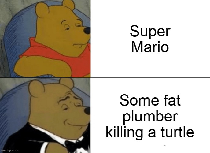 Very true indeed... |  Super Mario; Some fat plumber killing a turtle | image tagged in memes,tuxedo winnie the pooh,super mario | made w/ Imgflip meme maker
