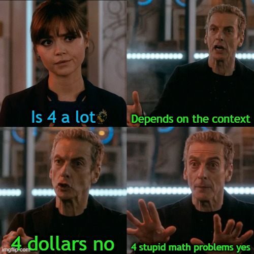 4 is a LOT. |  Is 4 a lot; Depends on the context; 4 stupid math problems yes; 4 dollars no | image tagged in is four a lot | made w/ Imgflip meme maker