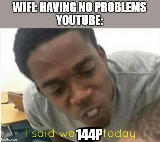 144p |  WIFI: HAVING NO PROBLEMS YOUTUBE:; 144P | image tagged in i said we ____ today | made w/ Imgflip meme maker
