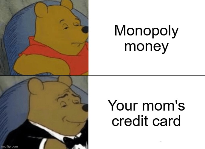 Credit Card Meme |  Monopoly money; Your mom's credit card | image tagged in memes,tuxedo winnie the pooh | made w/ Imgflip meme maker