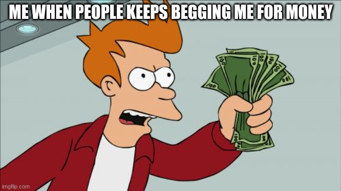 stop taking my cash |  ME WHEN PEOPLE KEEPS BEGGING ME FOR MONEY | image tagged in memes,shut up and take my money fry | made w/ Imgflip meme maker