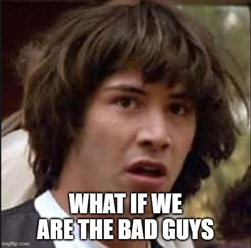 Keanu Reeves |  WHAT IF WE ARE THE BAD GUYS | image tagged in keanu reeves | made w/ Imgflip meme maker