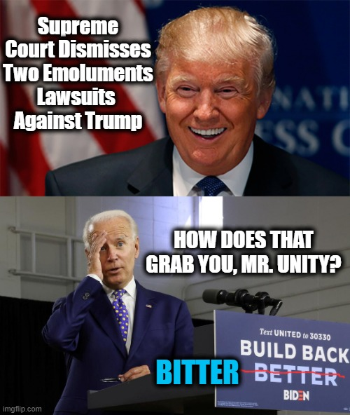 IRONIC That Trump Donated His Salary for Four Years While Biden Lined His Pockets.... |  Supreme Court Dismisses Two Emoluments Lawsuits  Against Trump; HOW DOES THAT GRAB YOU, MR. UNITY? BITTER | image tagged in politics,president trump,unity man joe,winning,political bias,tds | made w/ Imgflip meme maker