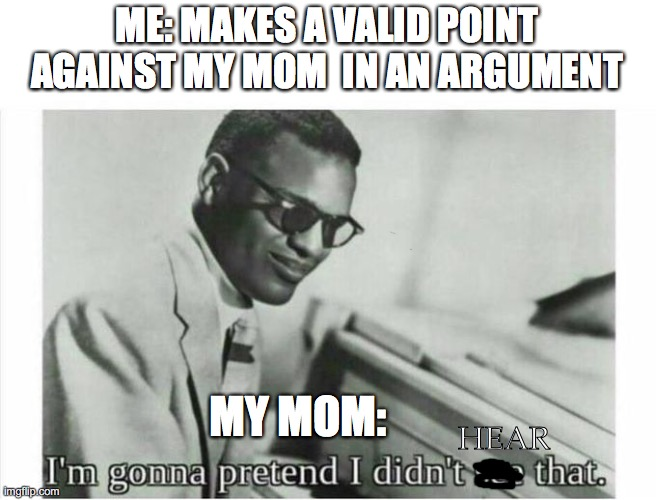My mom when I argue with her |  ME: MAKES A VALID POINT AGAINST MY MOM  IN AN ARGUMENT; MY MOM:; HEAR | image tagged in im gonna pretend i didnt see that | made w/ Imgflip meme maker