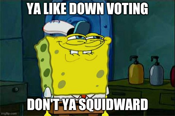 Don't You Squidward |  YA LIKE DOWN VOTING; DON'T YA SQUIDWARD | image tagged in memes,don't you squidward | made w/ Imgflip meme maker