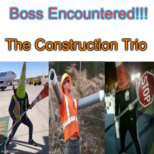The three have finally been reunited |  Boss Encountered!!! The Construction Trio | image tagged in memes,conehead,fake boss battle | made w/ Imgflip meme maker