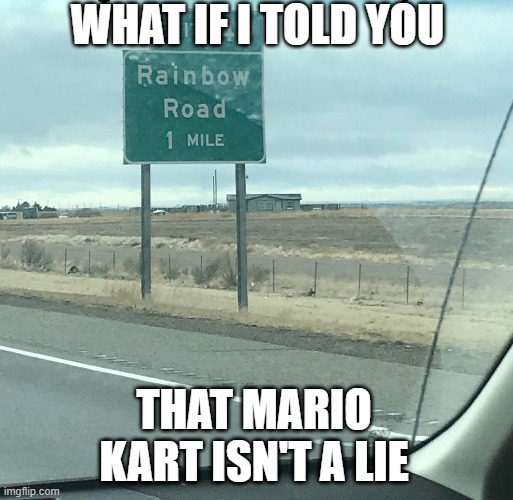 Real Rainbow Road |  WHAT IF I TOLD YOU; THAT MARIO KART ISN'T A LIE | image tagged in mario kart,mario | made w/ Imgflip meme maker