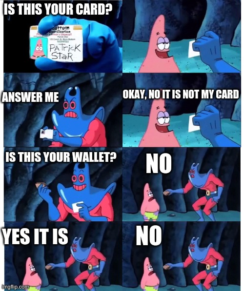 patrick not my wallet |  IS THIS YOUR CARD? OKAY, NO IT IS NOT MY CARD; ANSWER ME; IS THIS YOUR WALLET? NO; YES IT IS; NO | image tagged in patrick not my wallet | made w/ Imgflip meme maker