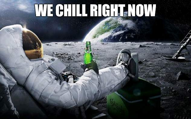 Lovely times here |  WE CHILL RIGHT NOW | image tagged in chillin' astronaut,cool | made w/ Imgflip meme maker