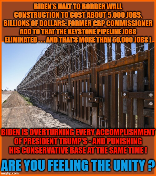 BIDEN'S HALT TO BORDER WALL CONSTRUCTION TO COST ABOUT 5,000 JOBS, BILLIONS OF DOLLARS: FORMER CBP COMMISSIONER; ADD TO THAT THE KEYSTONE PIPELINE JOBS ELIMINATED . . . AND THAT'S MORE THAN 50,000 JOBS ! BIDEN IS OVERTURNING EVERY ACCOMPLISHMENT OF PRESIDENT TRUMP'S - AND PUNISHING HIS CONSERVATIVE BASE AT THE SAME TIME ! ARE YOU FEELING THE UNITY ? | made w/ Imgflip meme maker