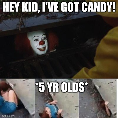 5 year olds are obsessed with candy |  HEY KID, I'VE GOT CANDY! *5 YR OLDS* | image tagged in pennywise in sewer | made w/ Imgflip meme maker