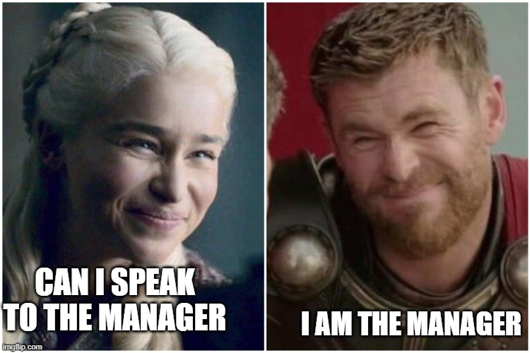 i am the manager |  I AM THE MANAGER; CAN I SPEAK TO THE MANAGER | image tagged in daenerys targaryen thor | made w/ Imgflip meme maker
