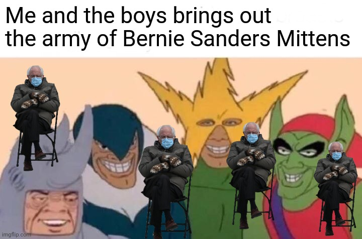 Me And The Boys |  Me and the boys brings out the army of Bernie Sanders Mittens | image tagged in memes,me and the boys,bernie i am once again asking for your support,bernie sanders,amazing,bernie mittens | made w/ Imgflip meme maker