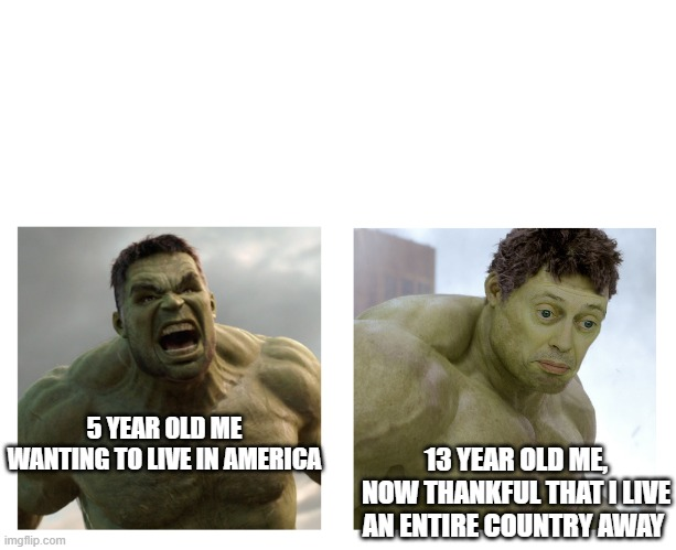 Hulk angry then realizes he's wrong |  13 YEAR OLD ME, NOW THANKFUL THAT I LIVE AN ENTIRE COUNTRY AWAY; 5 YEAR OLD ME WANTING TO LIVE IN AMERICA | image tagged in hulk angry then realizes he's wrong | made w/ Imgflip meme maker