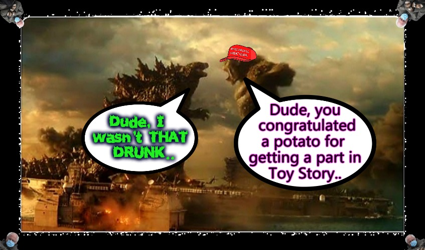 Monstah Party |  Dude, you  congratulated a potato for  getting a part in  Toy Story.. Dude, I  wasn't THAT  DRUNK.. | image tagged in best buddies 4ever,godzilla vs kong,monster high | made w/ Imgflip meme maker