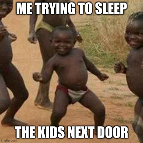 Third World Success Kid |  ME TRYING TO SLEEP; THE KIDS NEXT DOOR | image tagged in memes,third world success kid | made w/ Imgflip meme maker