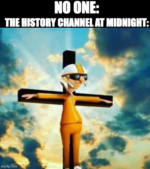 NO ONE:; THE HISTORY CHANNEL AT MIDNIGHT: | image tagged in blank white template | made w/ Imgflip meme maker