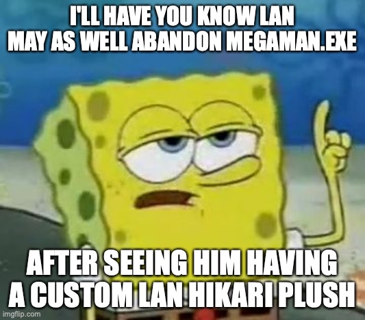 Lan Anbandoning Megaman.EXE |  I'LL HAVE YOU KNOW LAN MAY AS WELL ABANDON MEGAMAN.EXE; AFTER SEEING HIM HAVING A CUSTOM LAN HIKARI PLUSH | image tagged in memes,i'll have you know spongebob,megaman battle network,megaman,lan hikari | made w/ Imgflip meme maker