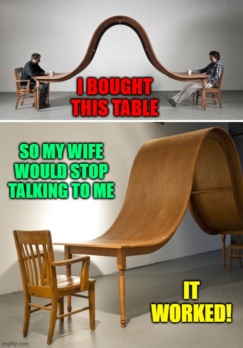 She got the hint! I didn't mean to insult her... |  I BOUGHT THIS TABLE; SO MY WIFE WOULD STOP TALKING TO ME; IT WORKED! | image tagged in vince vance,wife,weird,odd,tables,memes | made w/ Imgflip meme maker