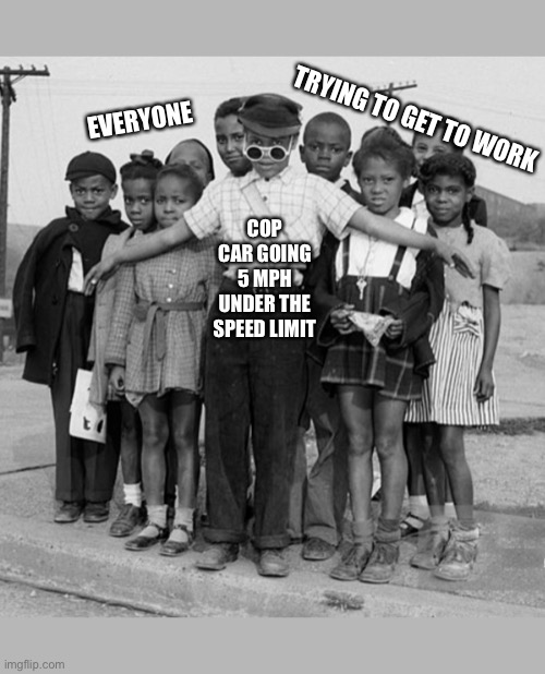 Speed Limit |  TRYING TO GET TO WORK; EVERYONE; COP CAR GOING 5 MPH UNDER THE SPEED LIMIT | image tagged in police,cops,speed,traffic,cars,kids | made w/ Imgflip meme maker
