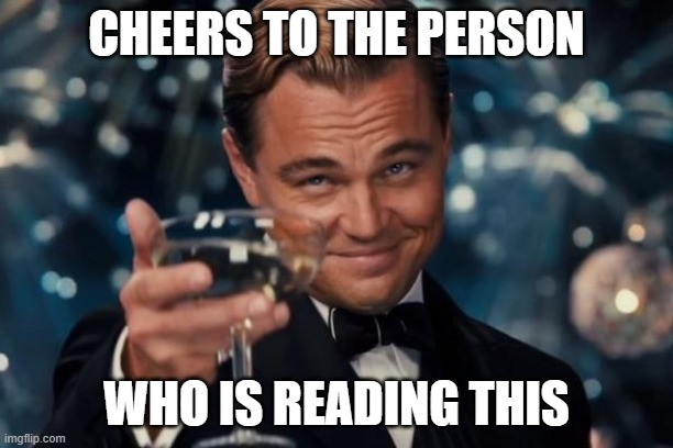 cheers to all of you who is reading this |  CHEERS TO THE PERSON; WHO IS READING THIS | image tagged in memes,leonardo dicaprio cheers,cheers | made w/ Imgflip meme maker