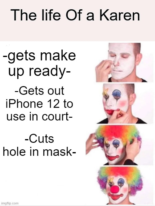Clown Applying Makeup |  The life Of a Karen; -gets make up ready-; -Gets out iPhone 12 to use in court-; -Cuts hole in mask- | image tagged in memes,clown applying makeup | made w/ Imgflip meme maker
