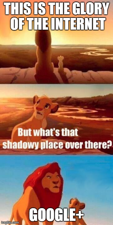 Simba Shadowy Place | THIS IS THE GLORY OF THE INTERNET GOOGLE+ | image tagged in memes,simba shadowy place | made w/ Imgflip meme maker