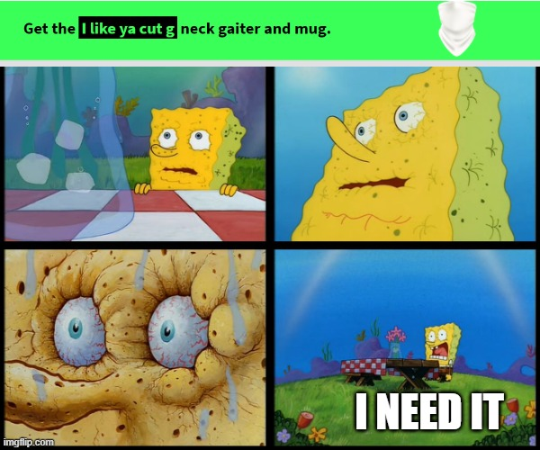 I like ya cut G |  I NEED IT | image tagged in spongebob - i don't need it by henry-c | made w/ Imgflip meme maker