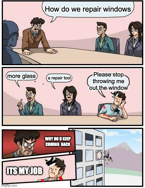 Boardroom Meeting Suggestion |  How do we repair windows; Please stop throwing me out the window; more glass; a repair tool; WHY DO U KEEP COMING  BACK; ITS MY JOB | image tagged in memes,boardroom meeting suggestion | made w/ Imgflip meme maker