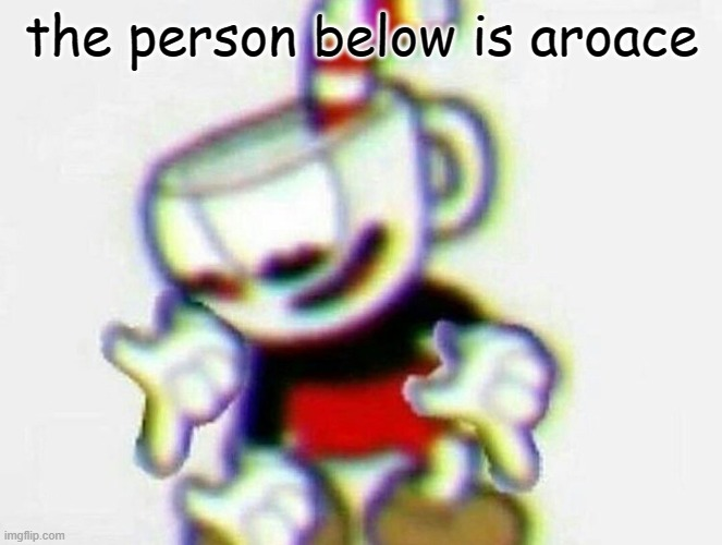 There is another. Not just straight or gay |  the person below is aroace | image tagged in cuphead | made w/ Imgflip meme maker