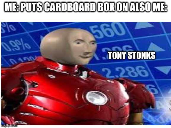 Tony Stonks |  ME: PUTS CARDBOARD BOX ON ALSO ME:; TONY STONKS | image tagged in iron man | made w/ Imgflip meme maker