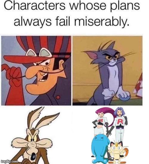 They always fail | image tagged in failed plan,pokemon,tom and jerry,wile e coyote,jessie and james,team rocket | made w/ Imgflip meme maker