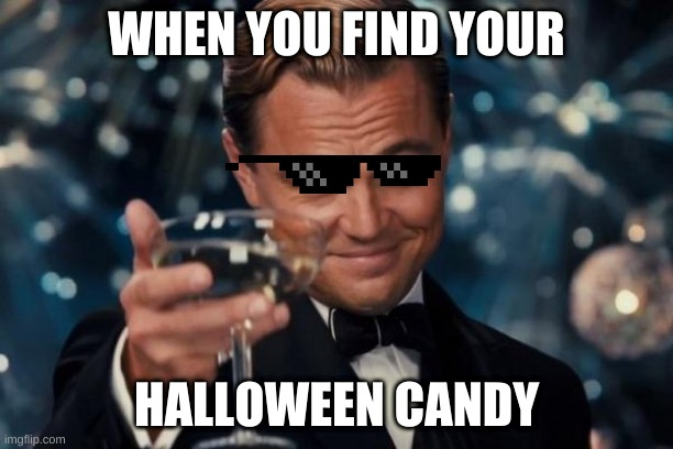 so true |  WHEN YOU FIND YOUR; HALLOWEEN CANDY | image tagged in memes,leonardo dicaprio cheers | made w/ Imgflip meme maker