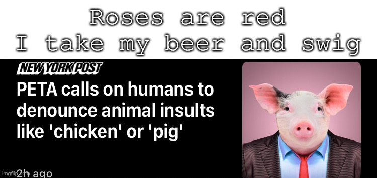 Wth is wrong with PETA |  Roses are red I take my beer and swig | image tagged in peta,poem,poetry | made w/ Imgflip meme maker