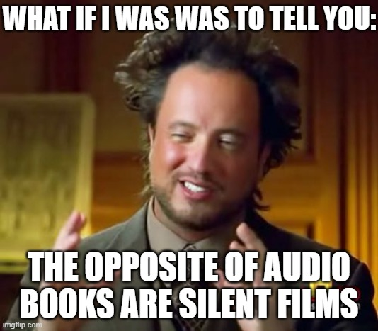 Mind blowing |  WHAT IF I WAS WAS TO TELL YOU:; THE OPPOSITE OF AUDIO BOOKS ARE SILENT FILMS | image tagged in memes,ancient aliens | made w/ Imgflip meme maker