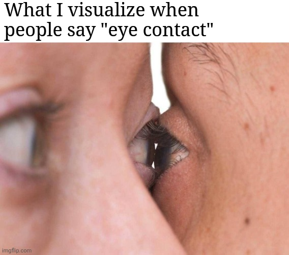 "yay or nay |  What I visualize when people say ""eye contact"" 