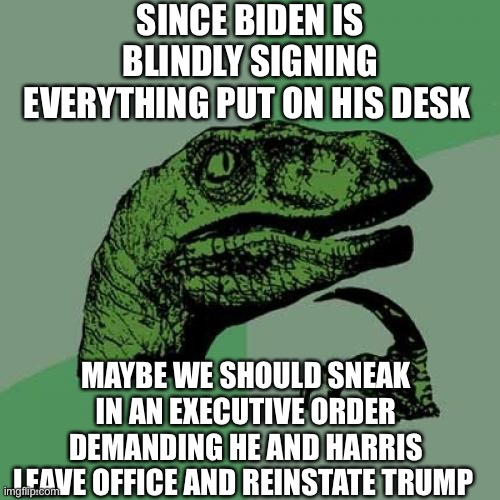 Philosoraptor |  SINCE BIDEN IS BLINDLY SIGNING EVERYTHING PUT ON HIS DESK; MAYBE WE SHOULD SNEAK IN AN EXECUTIVE ORDER DEMANDING HE AND HARRIS LEAVE OFFICE AND REINSTATE TRUMP | image tagged in memes,philosoraptor,joe biden,president trump,executive orders,democrats | made w/ Imgflip meme maker