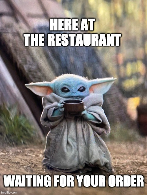 Here at the restaurant waiting for your order |  HERE AT THE RESTAURANT; WAITING FOR YOUR ORDER | image tagged in baby yoda tea,baby yoda,waiting,restaurant | made w/ Imgflip meme maker