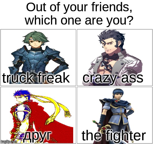 For my twitter feed |  Out of your friends, which one are you? crazy ass; truck freak; друг; the fighter | image tagged in memes,blank comic panel 2x2,fire emblem,twitter | made w/ Imgflip meme maker